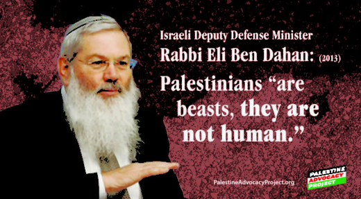 "Israeli deputy defense minister Rabbi Eli Ben Dahan ""[Palestinians] are beasts, they are not human."""