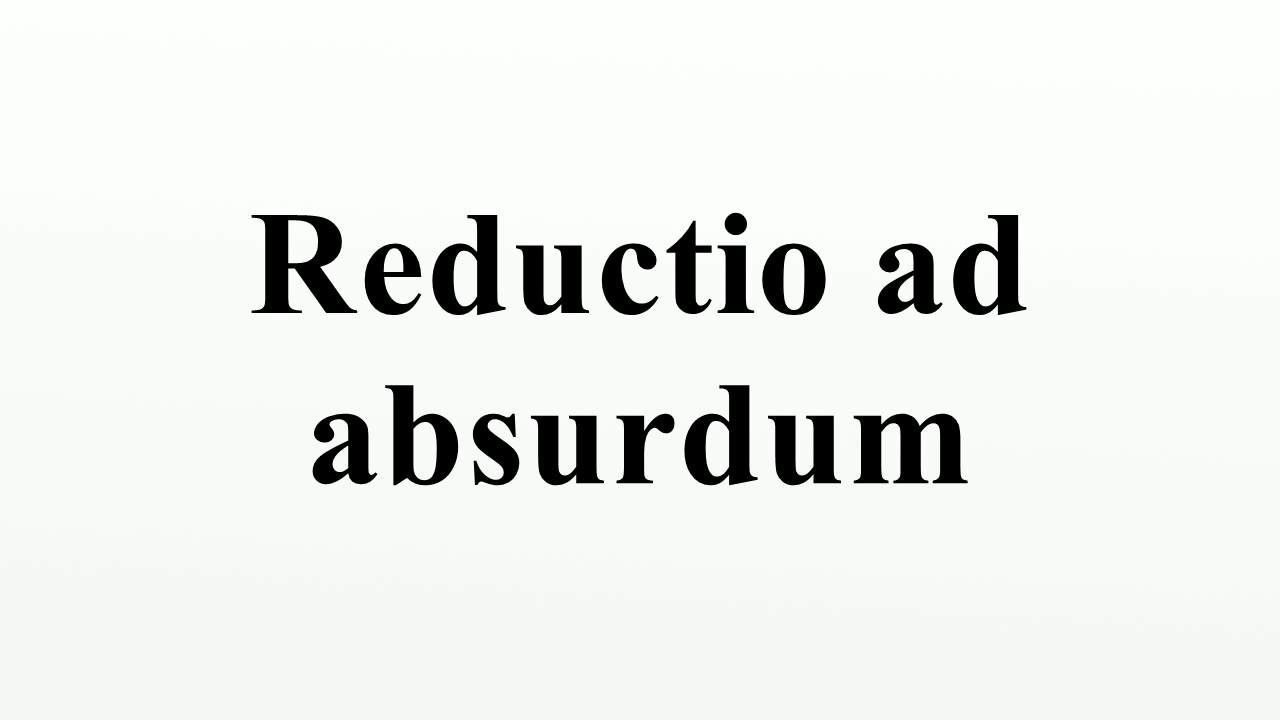reductio ad absurdum essay 2 the dialectic reductio ad absurdum argument: a method of philosophical argumentation or analysis demonstrating the meaninglessness of all views.