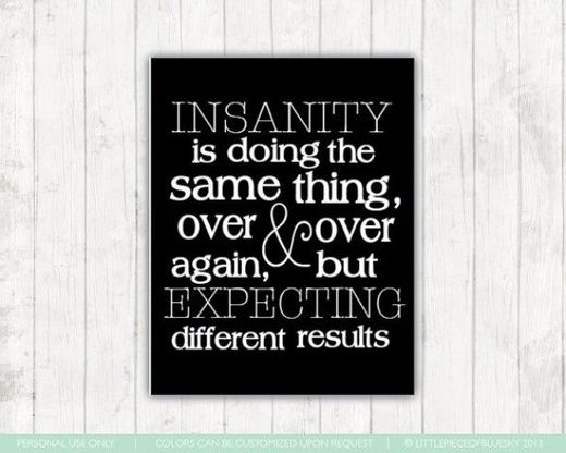 Insanity quote doing the same thing over and over again