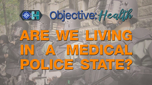 Objective:Health #17 - ‌Are We Living In A Medical Police State?