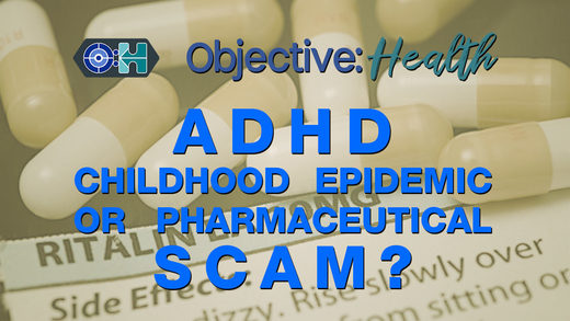 Objective:Health #19 - ADHD - Childhood Epidemic or Pharmaceutical Scam?
