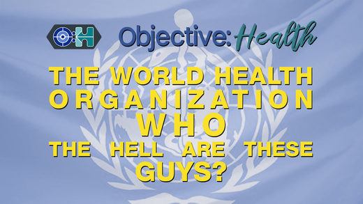 Objective:Health #20 - The World Health Organization - WHO The Hell Are These Guys?