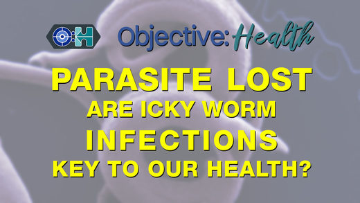 Objective:Health # 27 - Parasite Lost: Are Icky Worm Infections Key to Our Health‌?