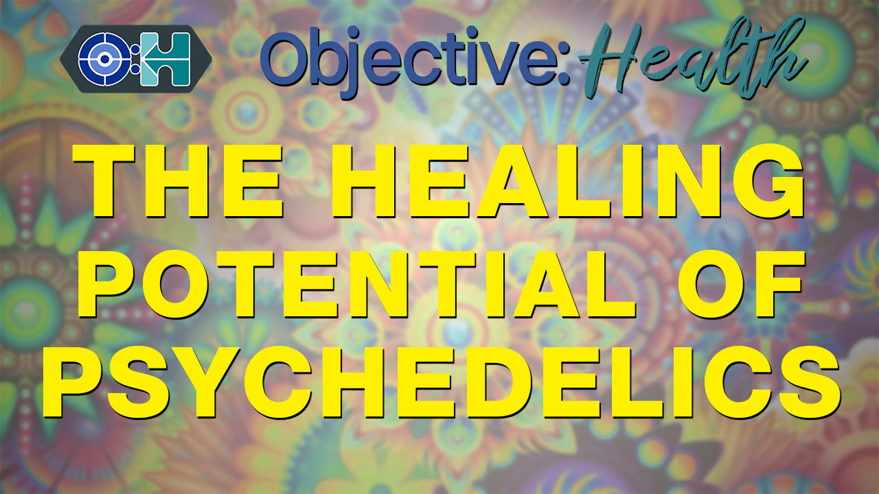 Objective Health 34 The Healing Potential of Psychedelics