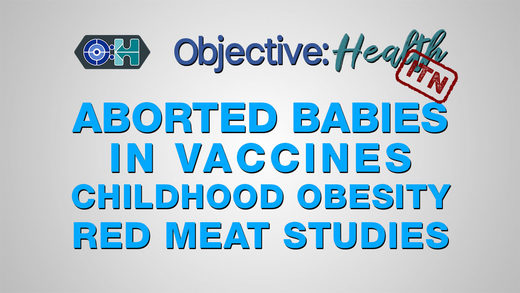 Objective:Health: #36 - ITN - Aborted Babies in Vaccines | Childhood Obesity | Red Meat Studies