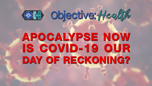 Objective:Health #44 - ‌Apocalypse Now - Is COVID-19 Our Day of Reckoning?