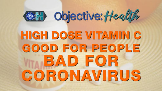 Objective:Health - High Dose Vitamin C: Good for People, Bad for Coronavirus