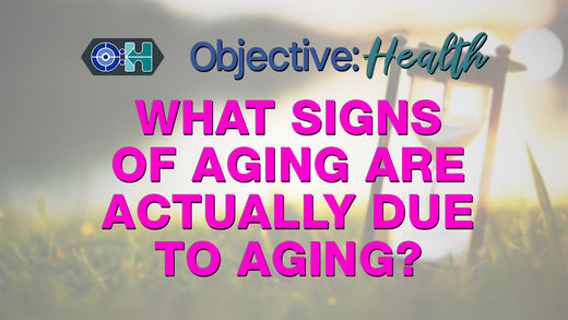 Objective:Health - What Signs of Aging are Actually Due to Aging?