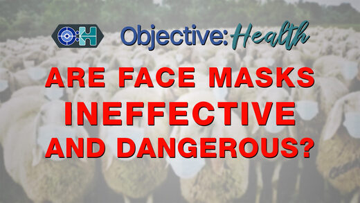 Objective:Health - Are Face Masks Ineffective and Dangerous?