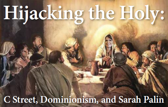 Hijacking The Holy - C Street, Dominionism and Sarah Palin